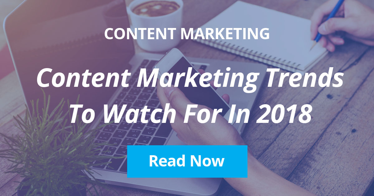 Content Marketing Trends to Watch For in 2018